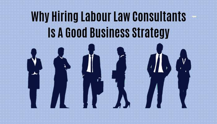 Why Hiring Labour Law Consultants Is A Good Business Strategy
