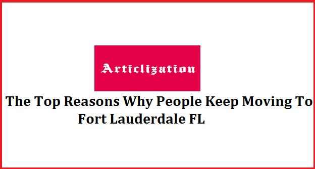 The Top Reasons Why People Keep Moving To Fort Lauderdale FL