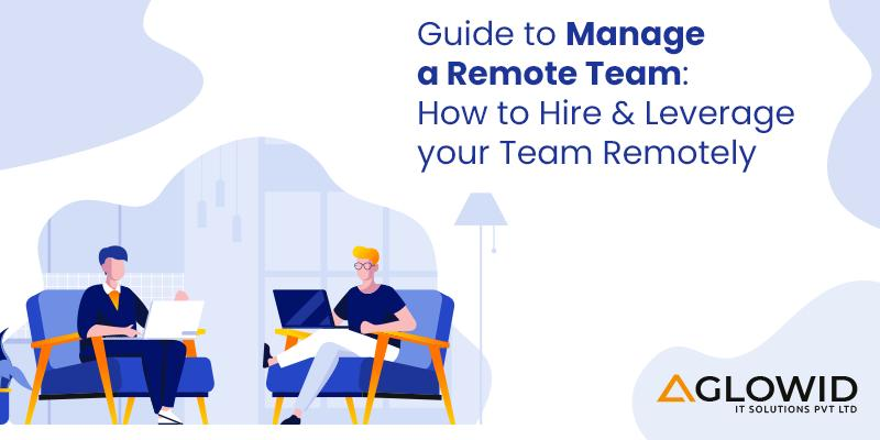 Guide to manage a remote team: Hire & leverage your team