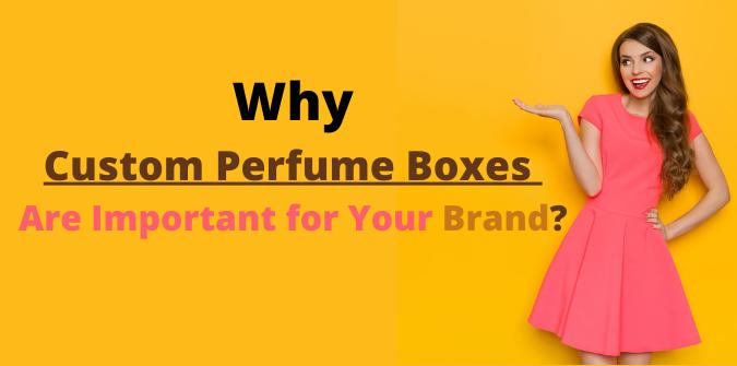 Why Custom Perfume Boxes Are Important for Your Brand?