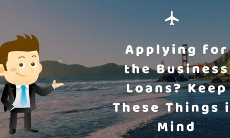Applying for the Business Loans? Keep These Things in Mind