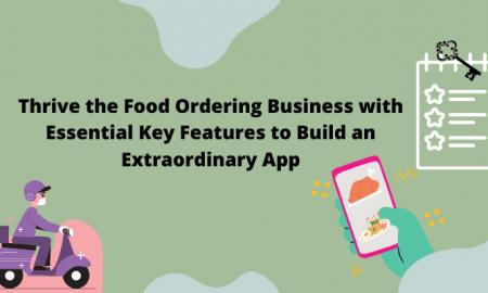 Thrive the Food Ordering Business with Essential Key Features to Build an Extraordinary App