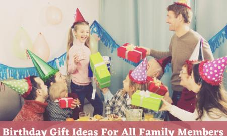 Awesome Birthday Gift Ideas For Every Member in Family
